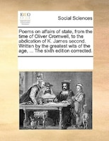 Poems On Affairs Of State, From The Time Of Oliver Cromwell, To The Abdication Of K. James Second. Written By The Greatest Wits Of