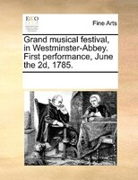 Grand Musical Festival, In Westminster-abbey. First Performance, June The 2d, 1785.