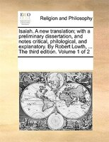 Isaiah. A New Translation; With A Preliminary Dissertation, And Notes Critical, Philological, And Explanatory. By Robert Lowth, ..