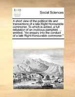 A Short View Of The Political Life And Transactions Of A Late Right Honourable Commoner. To Which Is Added, A Full Refutation Of A