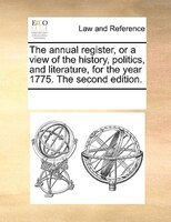 The Annual Register, Or A View Of The History, Politics, And Literature, For The Year 1775. The Second Edition.