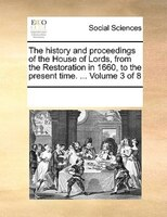 The History And Proceedings Of The House Of Lords, From The Restoration In 1660, To The Present Time. ...  Volume 3 Of 8