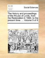 The History And Proceedings Of The House Of Lords, From The Restoration In 1660, To The Present Time. ...  Volume 5 Of 8