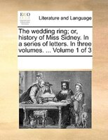 The Wedding Ring; Or, History Of Miss Sidney. In A Series Of Letters. In Three Volumes. ...  Volume 1 Of 3