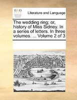 The Wedding Ring; Or, History Of Miss Sidney. In A Series Of Letters. In Three Volumes. ...  Volume 2 Of 3