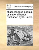 Miscellaneous Poems, By Several Hands. Published By D. Lewis.