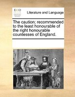 The Caution; Recommended To The Least Honourable Of The Right Honourable Countesses Of England.
