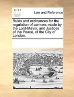 Rules And Ordinances For The Regulation Of Carmen; Made By The Lord-mayor, And Justices Of The Peace, Of The City Of London.