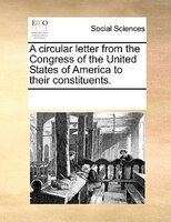 A Circular Letter From The Congress Of The United States Of America To Their Constituents.