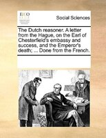 The Dutch Reasoner. A Letter From The Hague, On The Earl Of Chesterfield's Embassy And Success, And The