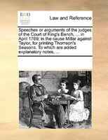 Speeches Or Arguments Of The Judges Of The Court Of King's Bench, ... In April 1769; In The Cause Millar Against Taylor,