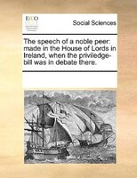 The Speech Of A Noble Peer: Made In The House Of Lords In Ireland, When The Priviledge-bill Was In Debate There.