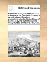 Papers Respecting The Negociation For A Renewal Of The East-india Company's Exclusive Trade. Containing Propositions