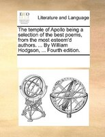 The Temple Of Apollo Being A Selection Of The Best Poems, From The Most Esteem'd Authors. ... By William Hodgson, ...