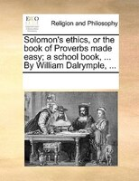 Solomon's Ethics, Or The Book Of Proverbs Made Easy; A School Book, ... By William Dalrymple, ...