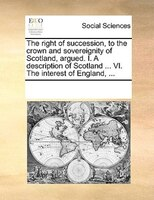 The Right Of Succession, To The Crown And Sovereignity Of Scotland, Argued. I. A Description Of Scotland ... Vi. The Interest Of E