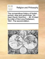 The Compendious History Of Foolish, Wicked, Wise And Good Kings. Viz. Saul, David, Solomon, ... &c. Printed By Order Of The