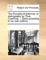 The Proverbs Of Solomon, In Stenography By Thos. Cumming. ... Done According To His New Method, ...