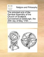 The Principal Acts Of The General Assembly Of The Church Of Scotland. Conveened At Edinburgh, The 20th Day Of May 1784. ...