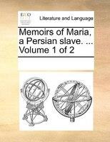 Memoirs Of Maria, A Persian Slave. ...  Volume 1 Of 2