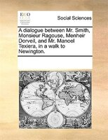 A Dialogue Between Mr. Smith, Monsieur Ragouse, Menheir Dorveil, And Mr. Manoel Texiera, In A Walk To Newington.