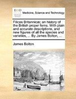 Filices Britannicae; an history of the British proper ferns. With plain and accurate descriptions, and new figures of all the spec