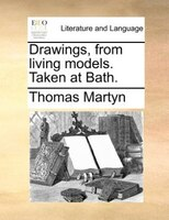 Drawings, from living models. Taken at Bath.