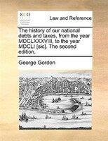 The history of our national debts and taxes, from the year MDCLXXXVIII, to the year MDCLI [sic]. The second edition.