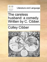 The careless husband: a comedy. Written by C. Cibber.