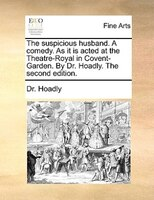 The suspicious husband. A comedy. As it is acted at the Theatre-Royal in Covent-Garden. By Dr. Hoadly. The second edition. - Dr. Hoadly
