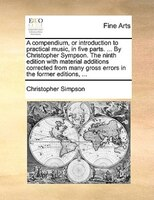 A compendium, or introduction to practical music, in five parts. ... By Christopher Sympson. The ninth edition with material addit