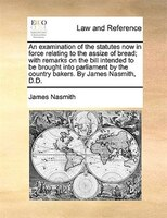 An examination of the statutes now in force relating to the assize of bread; with remarks on the bill intended to be brought into