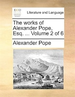 The works of Alexander Pope, Esq. ...  Volume 2 of 6