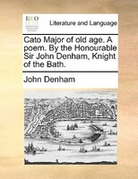 Cato Major of old age. A poem. By the Honourable Sir John Denham, Knight of the Bath.