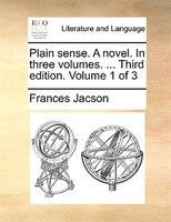 Plain sense. A novel. In three volumes. ... Third edition. Volume 1 of 3
