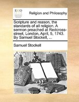Scripture and reason, the standards of all religion. A sermon preached at Redcross-street, London, April, 5, 1743. By Samuel Stock