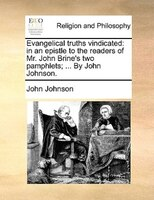 Evangelical truths vindicated: in an epistle to the readers of Mr. John Brine's two pamphlets; ... By John Johnson.