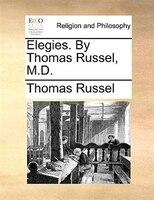 Elegies. By Thomas Russel, M.D.