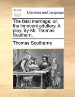 The fatal marriage; or, the innocent adultery. A play. By Mr. Thomas Southern.
