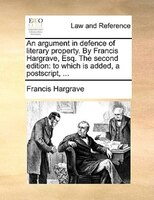 An argument in defence of literary property. By Francis Hargrave, Esq. The second edition: to which is added, a postscript, ...