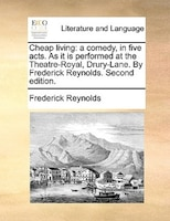 Cheap living: a comedy, in five acts. As it is performed at the Theatre-Royal, Drury-Lane. By Frederick Reynolds.