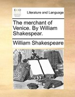 The merchant of Venice. By William Shakespear.