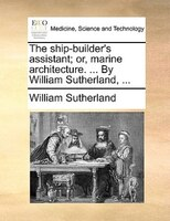 The ship-builder's assistant; or, marine architecture. ... By William Sutherland, ...
