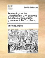 Proceedings of the Corporation of C-y: Shewing the abuse of corporation government. By Tho. Roch, ...