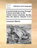 A sentimental journey through France and Italy, by Mr. Yorick. In two volumes. By the Rev. Mr. Sterne.  Volume 1 of 2