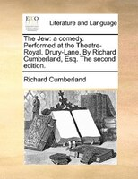 The Jew: a comedy. Performed at the Theatre-Royal, Drury-Lane. By Richard Cumberland, Esq. The second editio