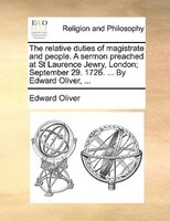 The relative duties of magistrate and people. A sermon preached at St Laurence Jewry, London; September 29. 1726. ... By Edward Ol