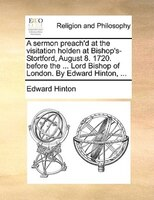 A sermon preach'd at the visitation holden at Bishop's-Stortford, August 8. 1720. before the ... Lord Bishop of