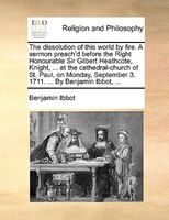 The dissolution of this world by fire. A sermon preach'd before the Right Honourable Sir Gilbert Heathcote, Knight, ...
