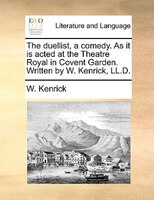 The duellist, a comedy. As it is acted at the Theatre Royal in Covent Garden. Written by W. Kenrick, LL.D.